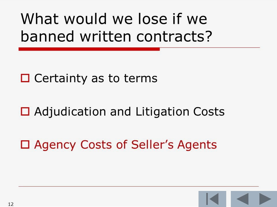 What would we lose if we banned written contracts?  Certainty as to terms  Adjudication and Litigation Costs  Agency Costs of Seller's Agents 12