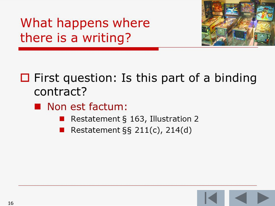  First question: Is this part of a binding contract? Non est factum: Restatement § 163, Illustration 2 Restatement §§ 211(c), 214(d) 16 What happens