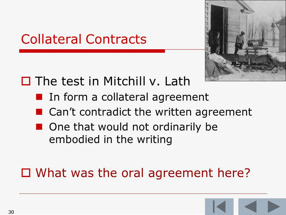 Collateral Contracts  The test in Mitchill v. Lath In form a collateral agreement Can't contradict the written agreement One that would not ordinaril