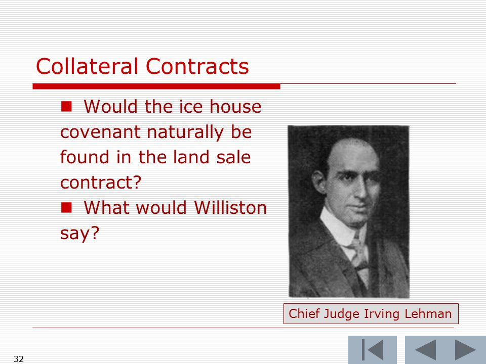 Collateral Contracts Would the ice house covenant naturally be found in the land sale contract? What would Williston say? 32 Chief Judge Irving Lehman