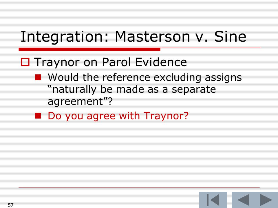 "Integration: Masterson v. Sine  Traynor on Parol Evidence Would the reference excluding assigns ""naturally be made as a separate agreement""? Do you a"