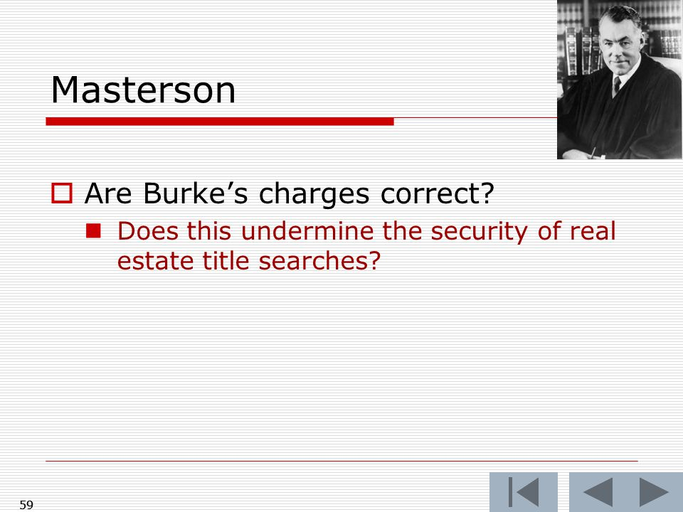 Masterson  Are Burke's charges correct? Does this undermine the security of real estate title searches? 59