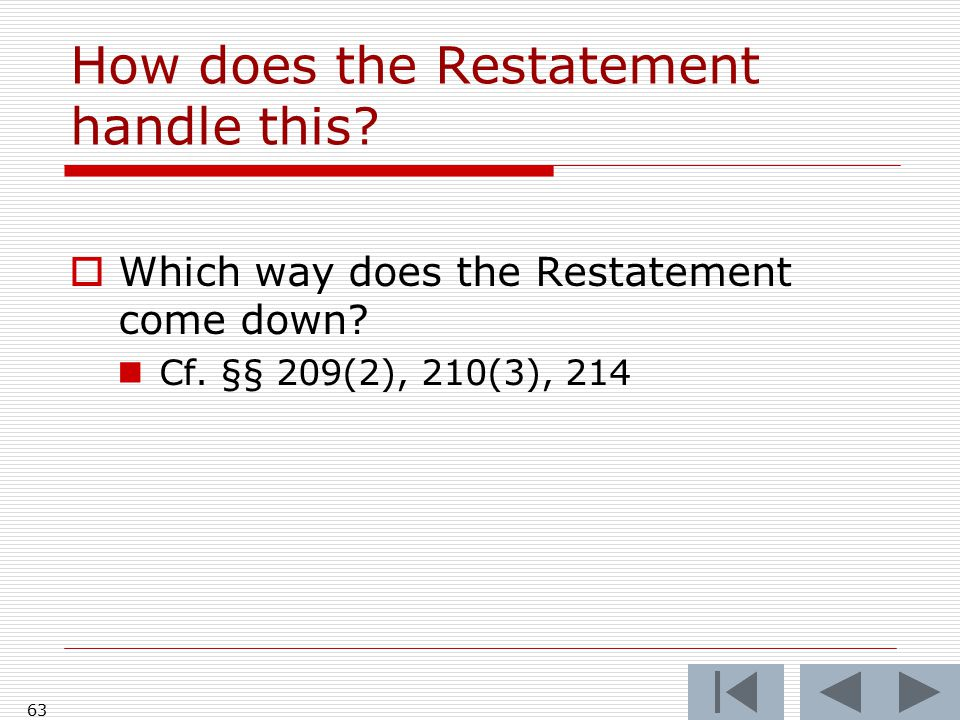 How does the Restatement handle this?  Which way does the Restatement come down? Cf. §§ 209(2), 210(3), 214 63