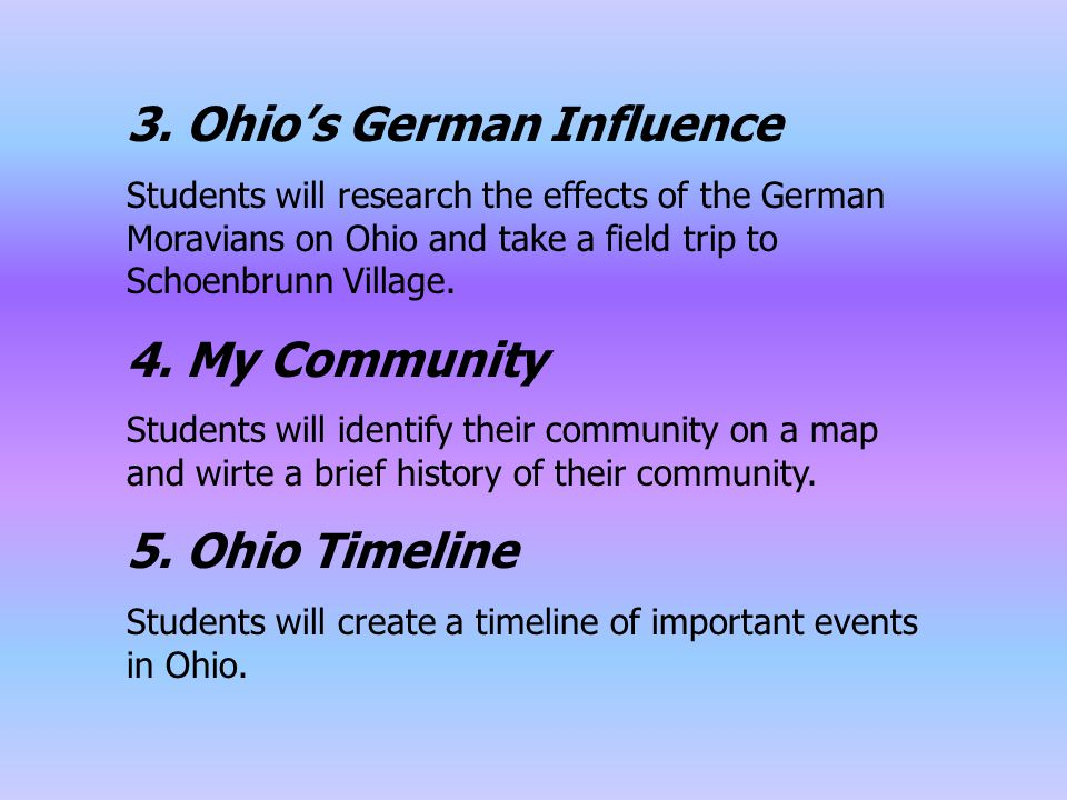 3. Ohio's German Influence Students will research the effects of the German Moravians on Ohio and take a field trip to Schoenbrunn Village. 4. My Comm