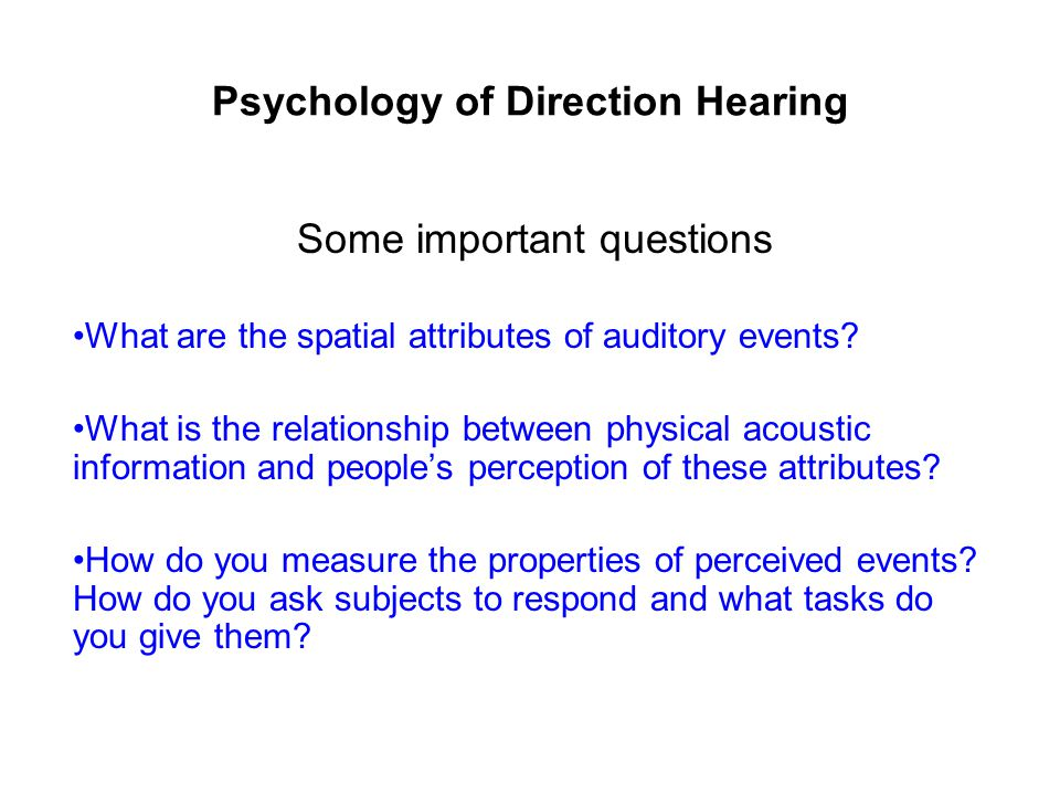 Psychology of Direction Hearing Some important questions What are the spatial attributes of auditory events.