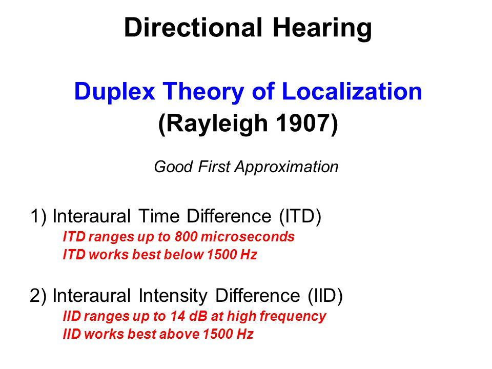 Directional Hearing Duplex Theory of Localization (Rayleigh 1907) Good First Approximation 1) Interaural Time Difference (ITD) ITD ranges up to 800 microseconds ITD works best below 1500 Hz 2) Interaural Intensity Difference (IID) IID ranges up to 14 dB at high frequency IID works best above 1500 Hz