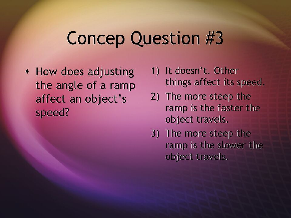 Concep Question #3 1)It doesn't. Other things affect its speed.