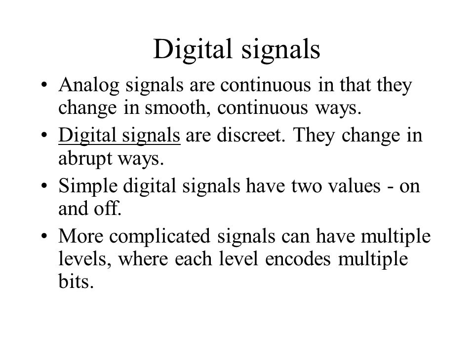 Digital signals Analog signals are continuous in that they change in smooth, continuous ways. Digital signals are discreet. They change in abrupt ways