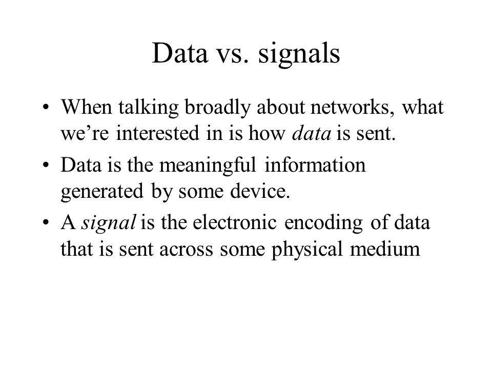 Data vs. signals When talking broadly about networks, what we're interested in is how data is sent. Data is the meaningful information generated by so
