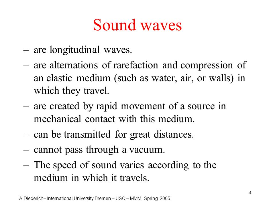 A.Diederich– International University Bremen – USC – MMM Spring 2005 4 Sound waves –are longitudinal waves.