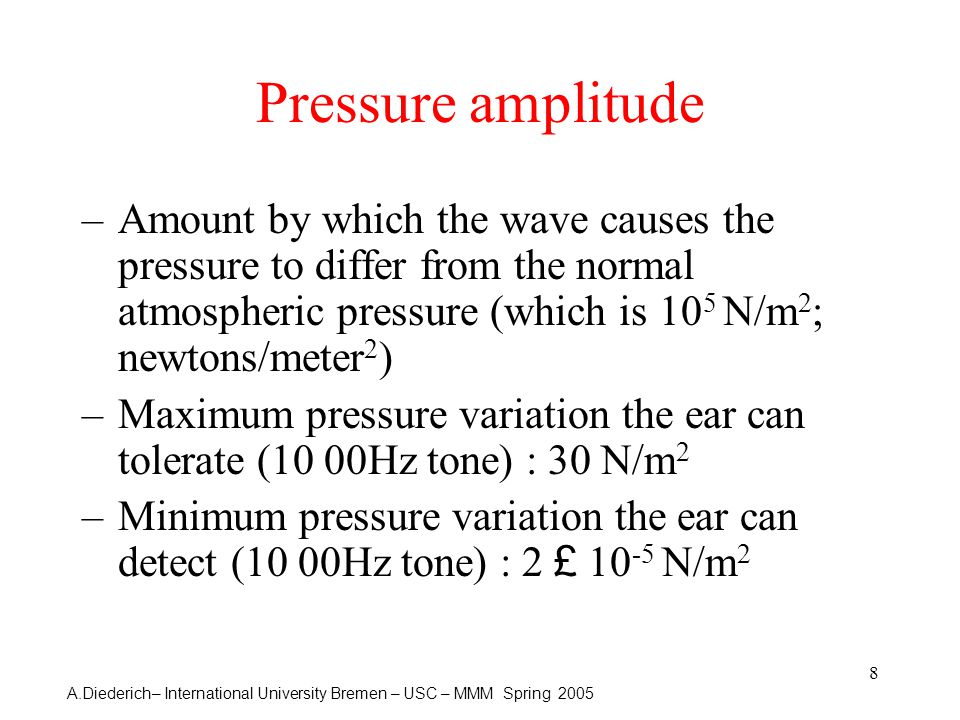 A.Diederich– International University Bremen – USC – MMM Spring 2005 8 Pressure amplitude –Amount by which the wave causes the pressure to differ from the normal atmospheric pressure (which is 10 5 N/m 2 ; newtons/meter 2 ) –Maximum pressure variation the ear can tolerate (10 00Hz tone) : 30 N/m 2 –Minimum pressure variation the ear can detect (10 00Hz tone) : 2 £ 10 -5 N/m 2