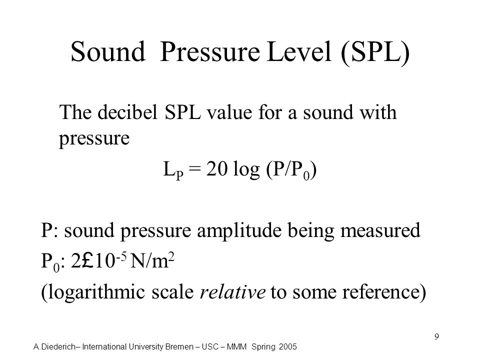 A.Diederich– International University Bremen – USC – MMM Spring 2005 9 Sound Pressure Level (SPL) The decibel SPL value for a sound with pressure L P = 20 log (P/P 0 ) P: sound pressure amplitude being measured P 0 : 2 £ 10 -5 N/m 2 (logarithmic scale relative to some reference)