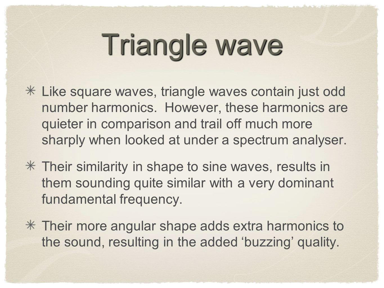 Triangle wave Like square waves, triangle waves contain just odd number harmonics.