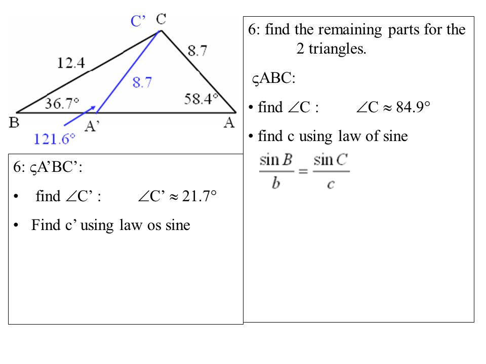  ABC: find  C :  C  84.9  find c using law of sine 6:  A'BC': find  C' :  C'  21.7  Find c' using law os sine C'