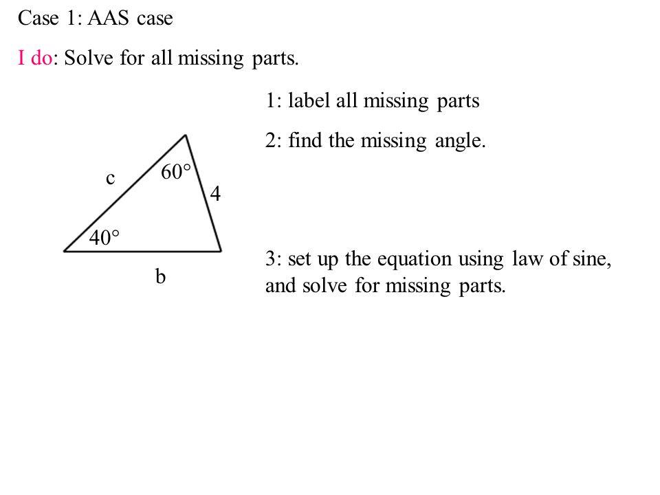 Case 1: AAS case I do: Solve for all missing parts.