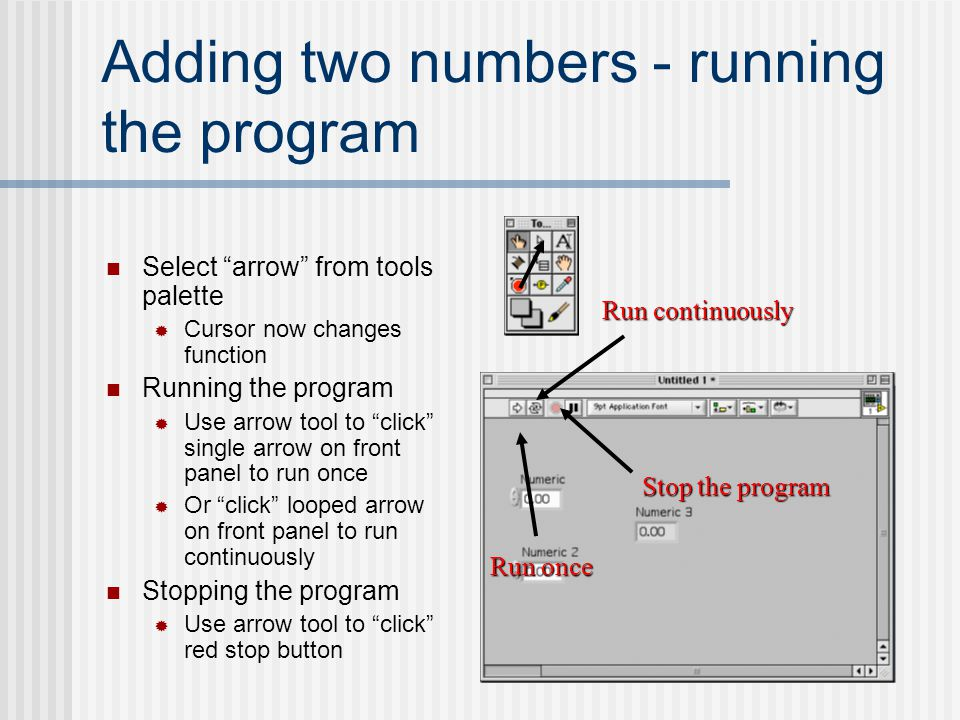 "Adding two numbers - running the program Select ""arrow"" from tools palette  Cursor now changes function Running the program  Use arrow tool to ""clic"