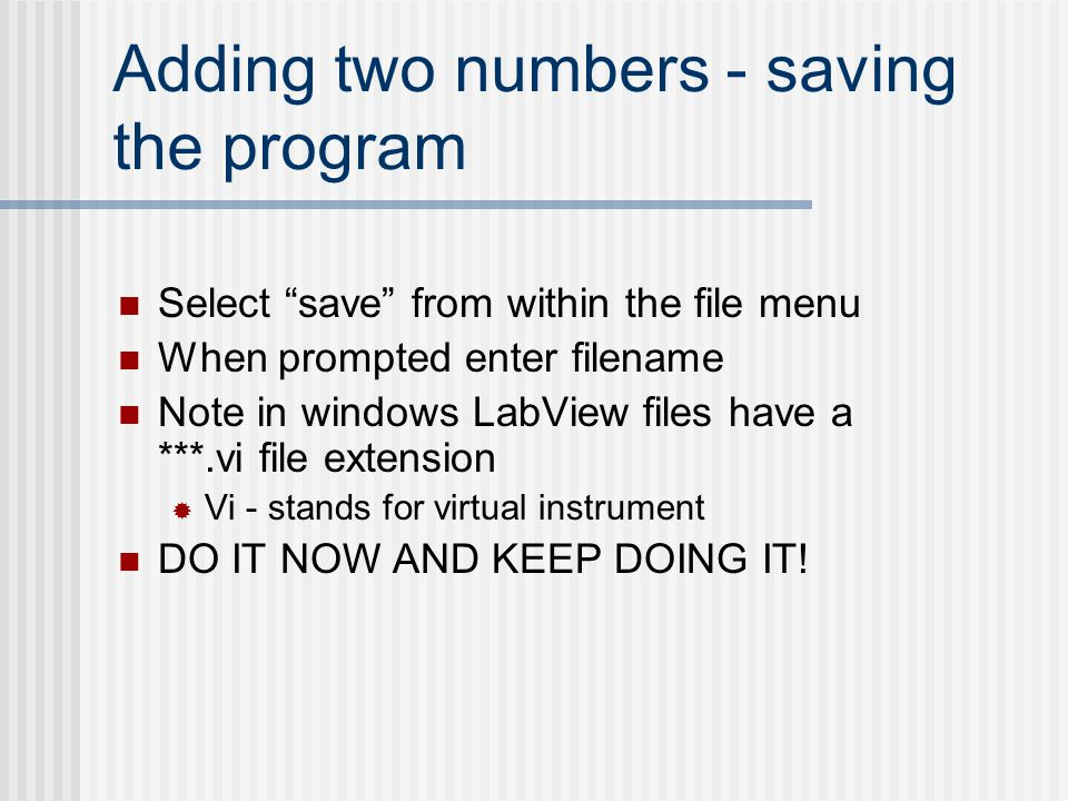 "Adding two numbers - saving the program Select ""save"" from within the file menu When prompted enter filename Note in windows LabView files have a ***."