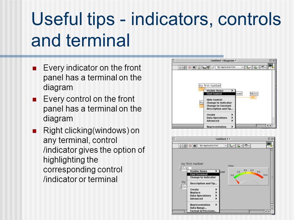 Useful tips - indicators, controls and terminal Every indicator on the front panel has a terminal on the diagram Every control on the front panel has