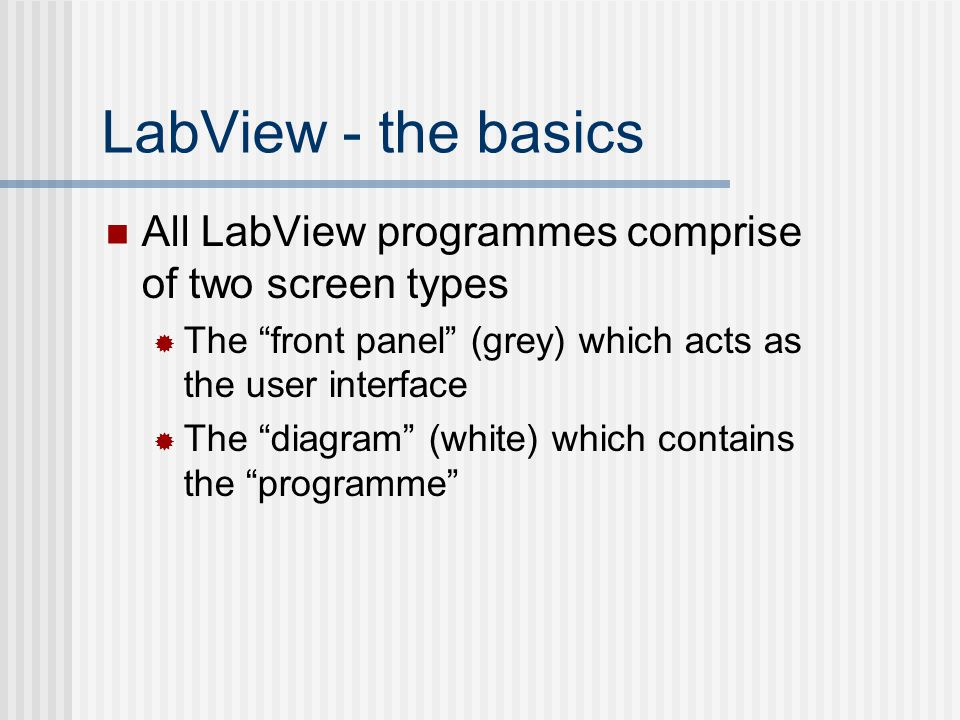 "LabView - the basics All LabView programmes comprise of two screen types  The ""front panel"" (grey) which acts as the user interface  The ""diagram"" ("