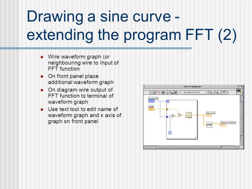 Drawing a sine curve - extending the program FFT (2)  Wire waveform graph (or neighbouring wire to Input of FFT function  On front panel place addit