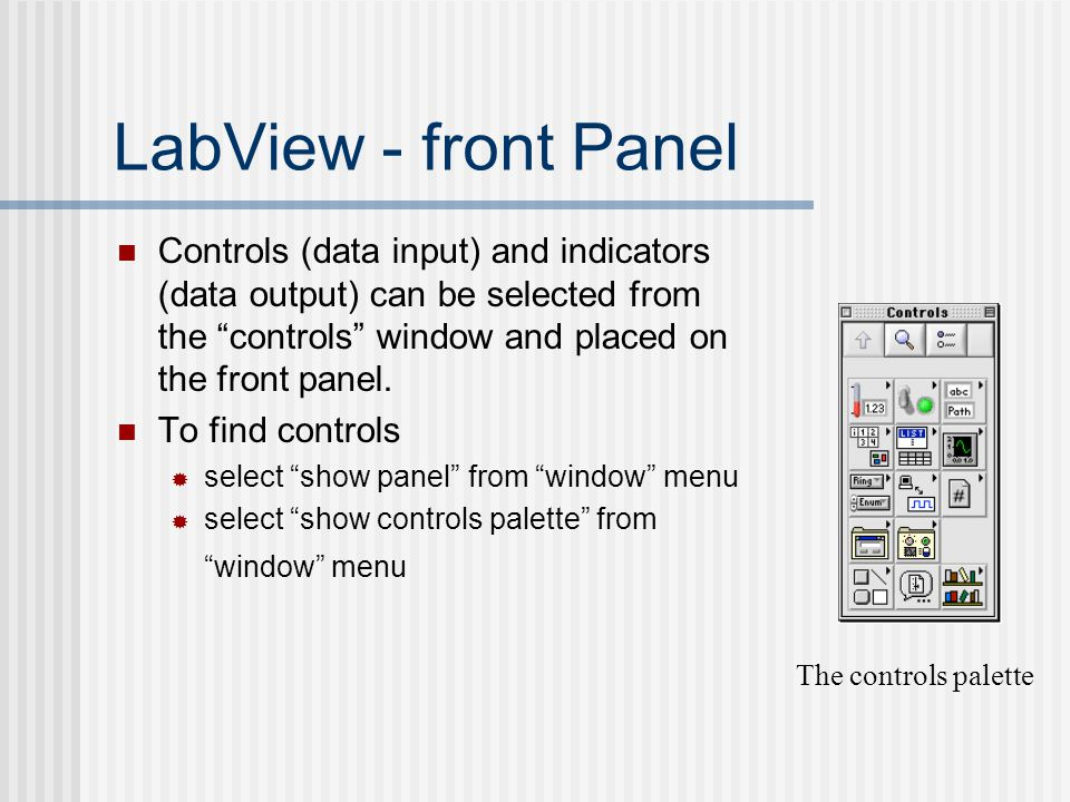 "LabView - front Panel Controls (data input) and indicators (data output) can be selected from the ""controls"" window and placed on the front panel. To"