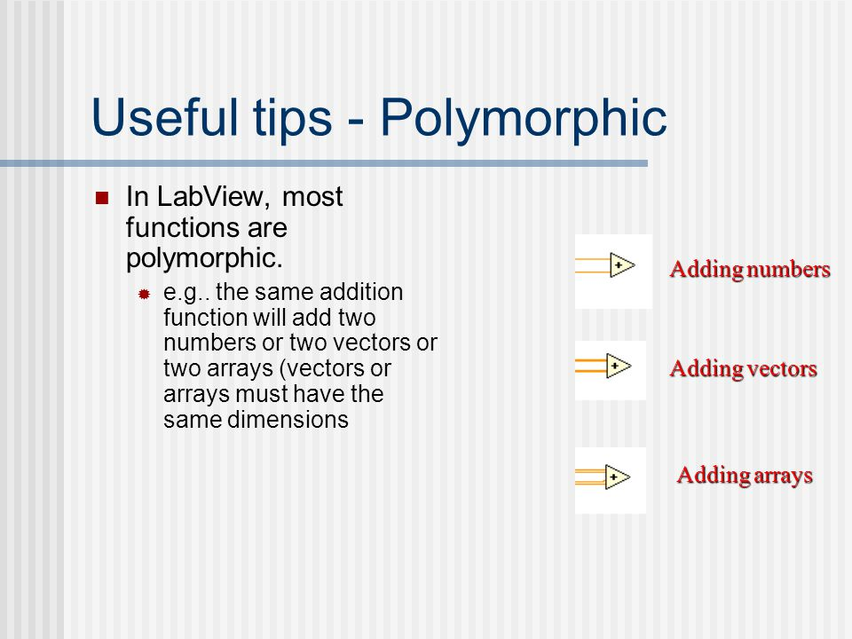 Useful tips - Polymorphic In LabView, most functions are polymorphic.  e.g.. the same addition function will add two numbers or two vectors or two ar