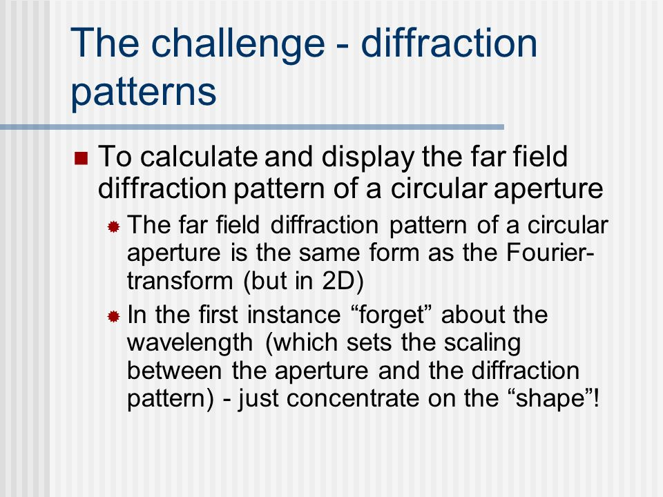 The challenge - diffraction patterns To calculate and display the far field diffraction pattern of a circular aperture  The far field diffraction pat