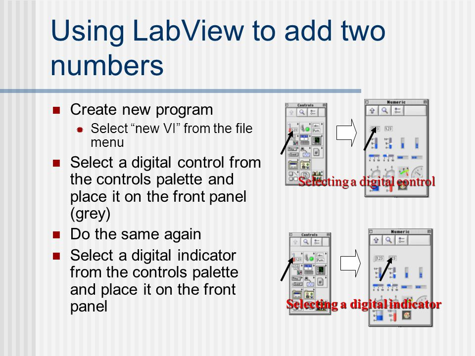 "Using LabView to add two numbers Create new program  Select ""new VI"" from the file menu Select a digital control from the controls palette and place"