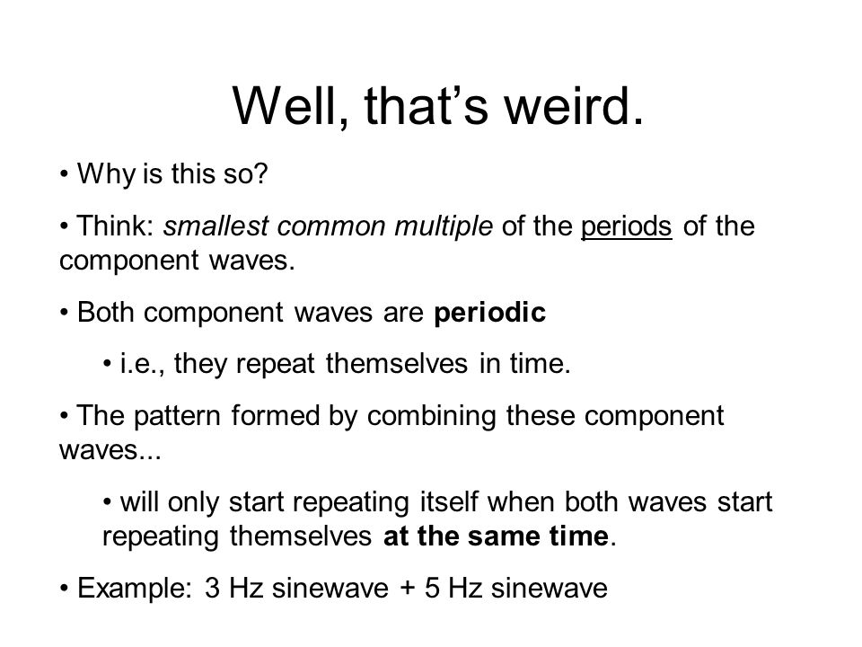An Interesting Fact Remember: adding different sine waves together results in a complex periodic wave.