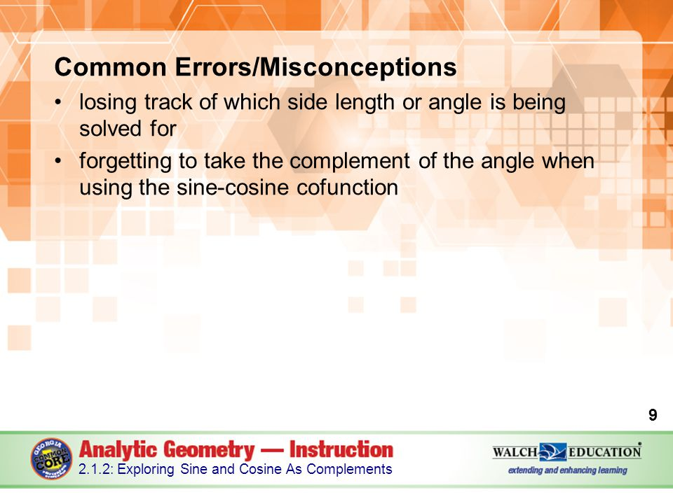 Common Errors/Misconceptions losing track of which side length or angle is being solved for forgetting to take the complement of the angle when using the sine-cosine cofunction 9 2.1.2: Exploring Sine and Cosine As Complements