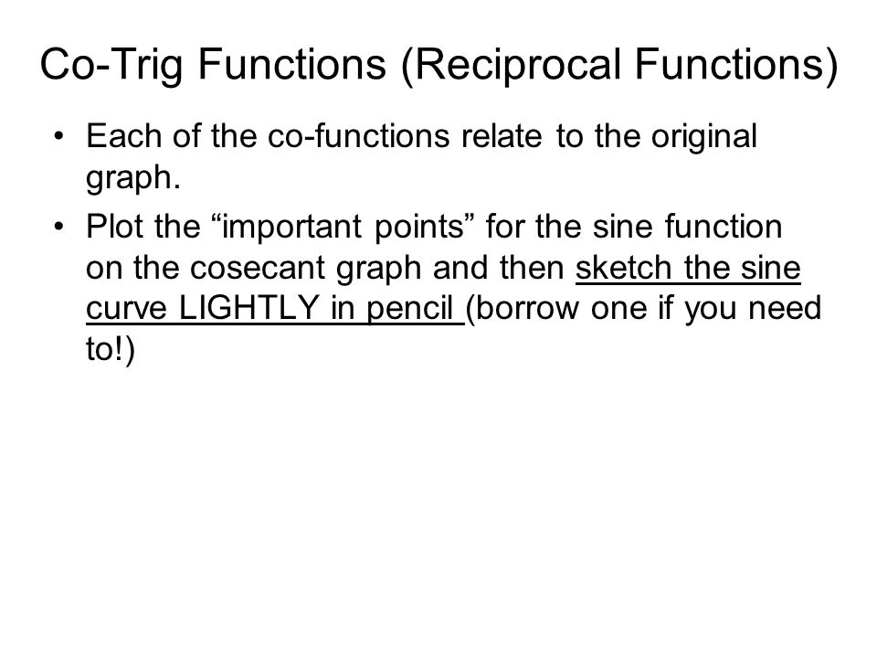 Co-Trig Functions (Reciprocal Functions) Each of the co-functions relate to the original graph.