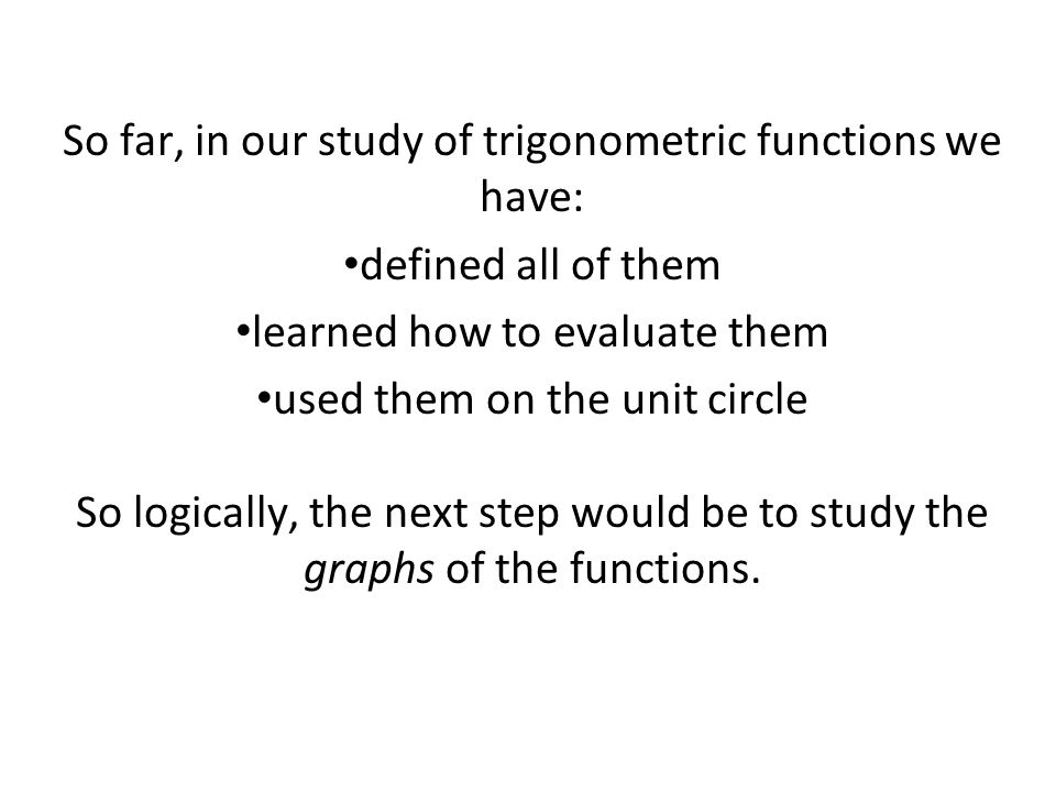 So far, in our study of trigonometric functions we have: defined all of them learned how to evaluate them used them on the unit circle So logically, the next step would be to study the graphs of the functions.