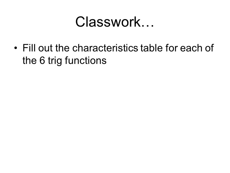 Classwork… Fill out the characteristics table for each of the 6 trig functions