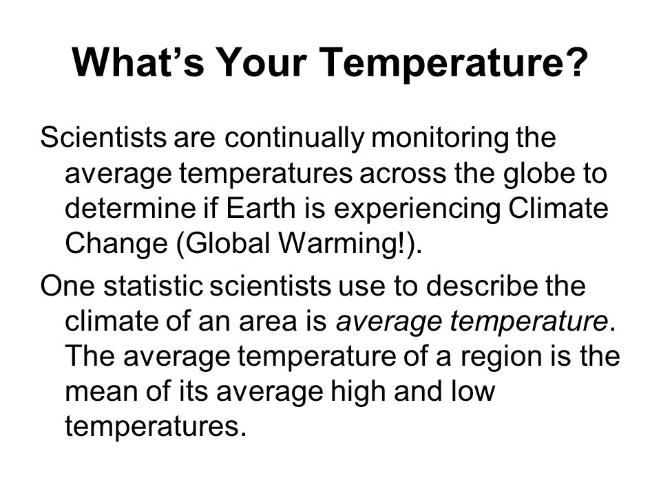 What's Your Temperature? Scientists are continually monitoring the average temperatures across the globe to determine if Earth is experiencing Climate