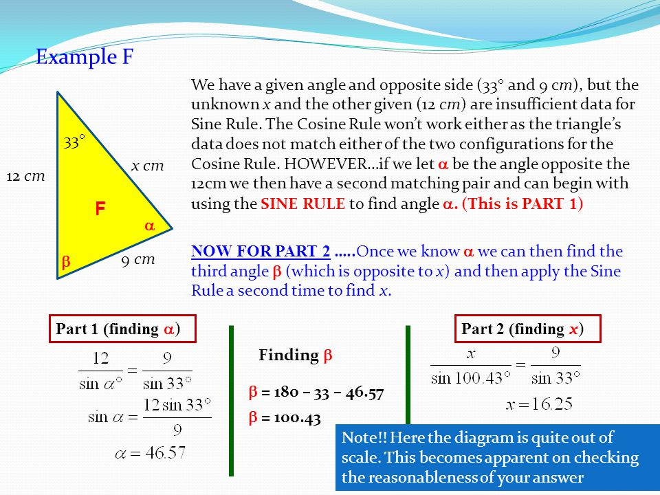 Example F F 33  9 cm x cm 12 cm We have a given angle and opposite side (33  and 9 cm), but the unknown x and the other given (12 cm) are insufficient data for Sine Rule.