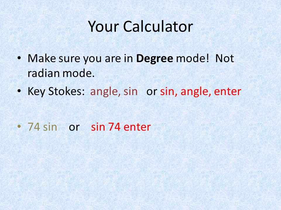 Your Calculator Make sure you are in Degree mode. Not radian mode.