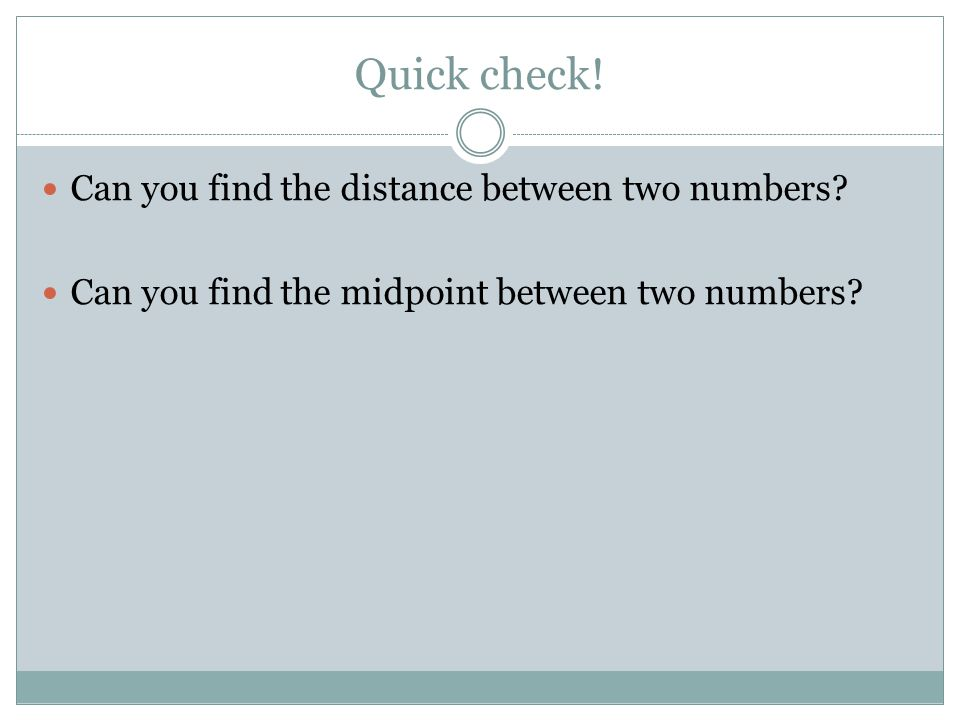 Quick check! Can you find the distance between two numbers? Can you find the midpoint between two numbers?