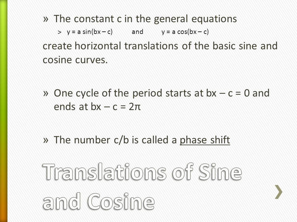 » The constant c in the general equations ˃y = a sin(bx – c) and y = a cos(bx – c) create horizontal translations of the basic sine and cosine curves.