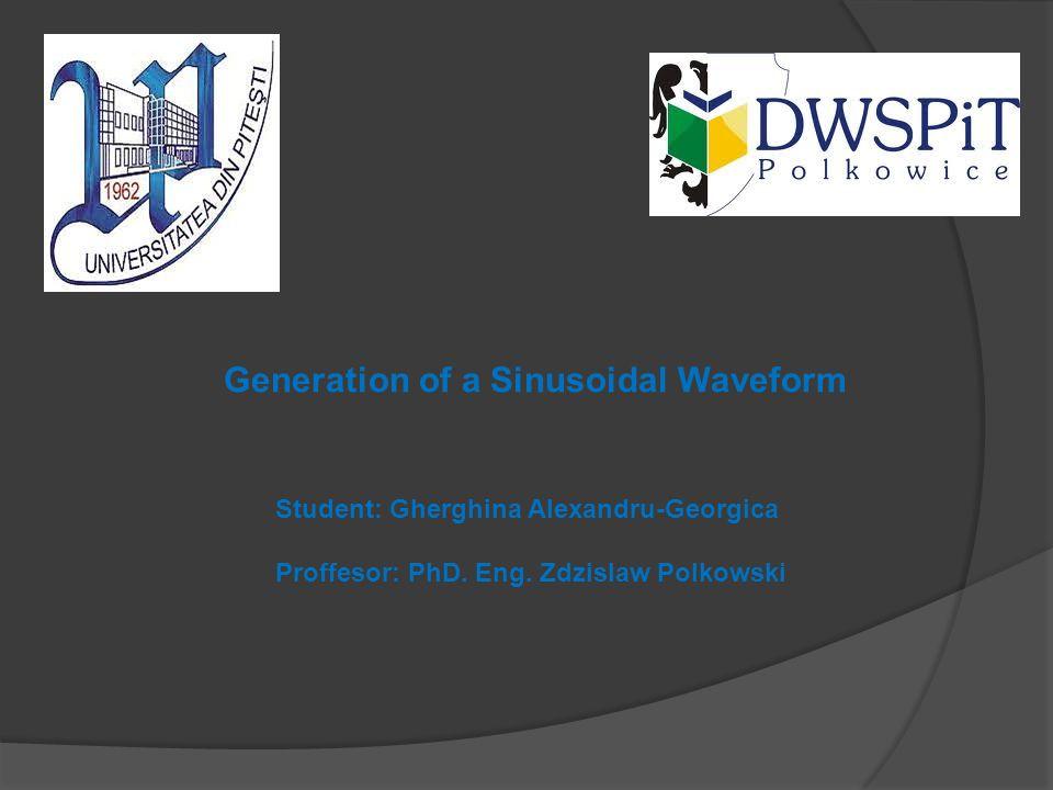 Student: Gherghina Alexandru-Georgica Proffesor: PhD. Eng. Zdzislaw Polkowski Generation of a Sinusoidal Waveform