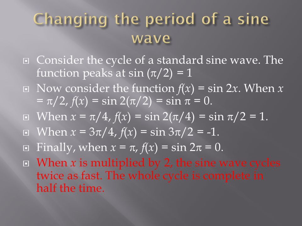  Consider the cycle of a standard sine wave. The function peaks at sin (  /2) = 1  Now consider the function f ( x ) = sin 2 x. When x =  /2, f (