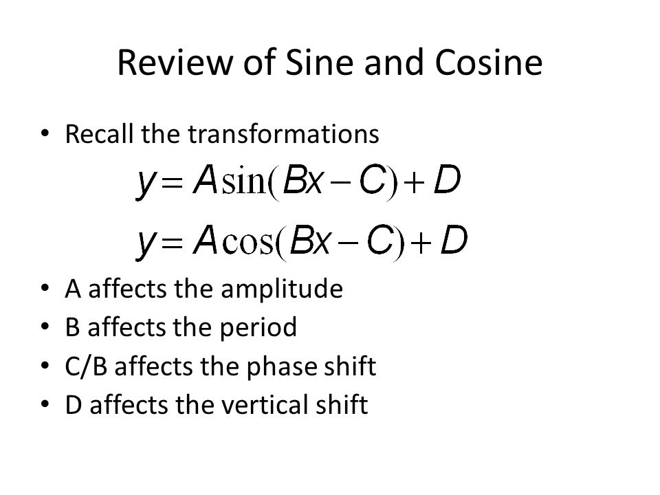Review of Sine and Cosine Recall the transformations A affects the amplitude B affects the period C/B affects the phase shift D affects the vertical shift