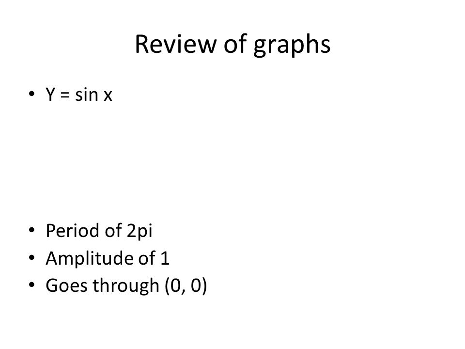 Review of graphs Y = sin x Period of 2pi Amplitude of 1 Goes through (0, 0)