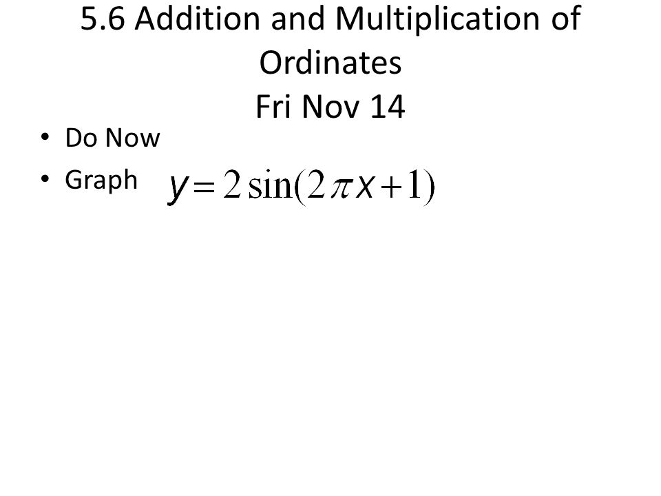 5.6 Addition and Multiplication of Ordinates Fri Nov 14 Do Now Graph