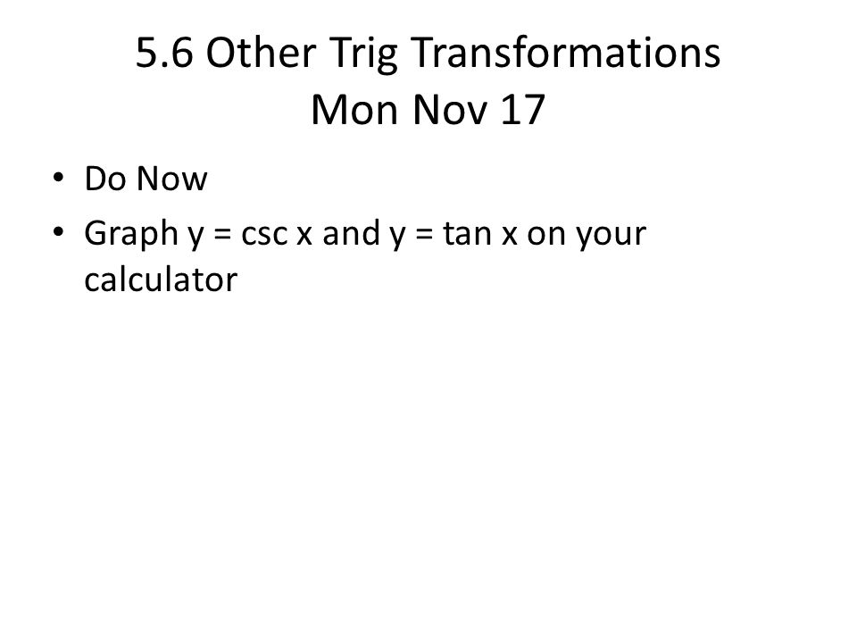 5.6 Other Trig Transformations Mon Nov 17 Do Now Graph y = csc x and y = tan x on your calculator
