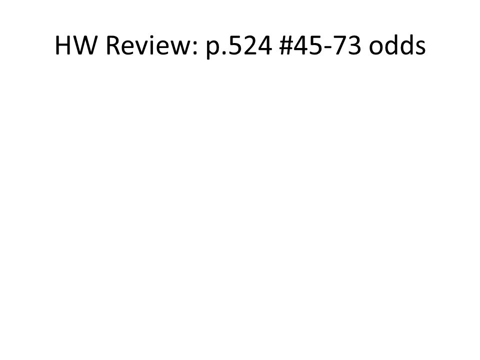 HW Review: p.524 #45-73 odds