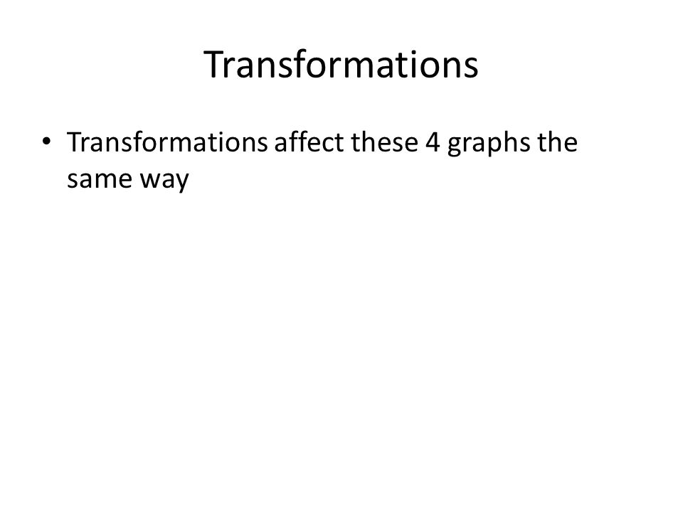 Transformations Transformations affect these 4 graphs the same way