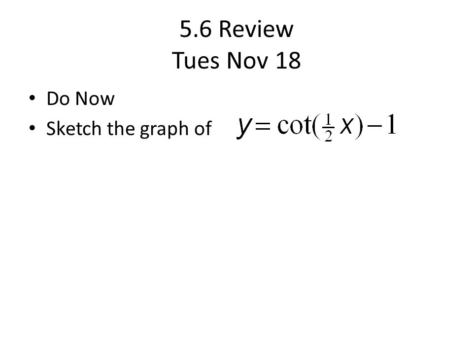 5.6 Review Tues Nov 18 Do Now Sketch the graph of