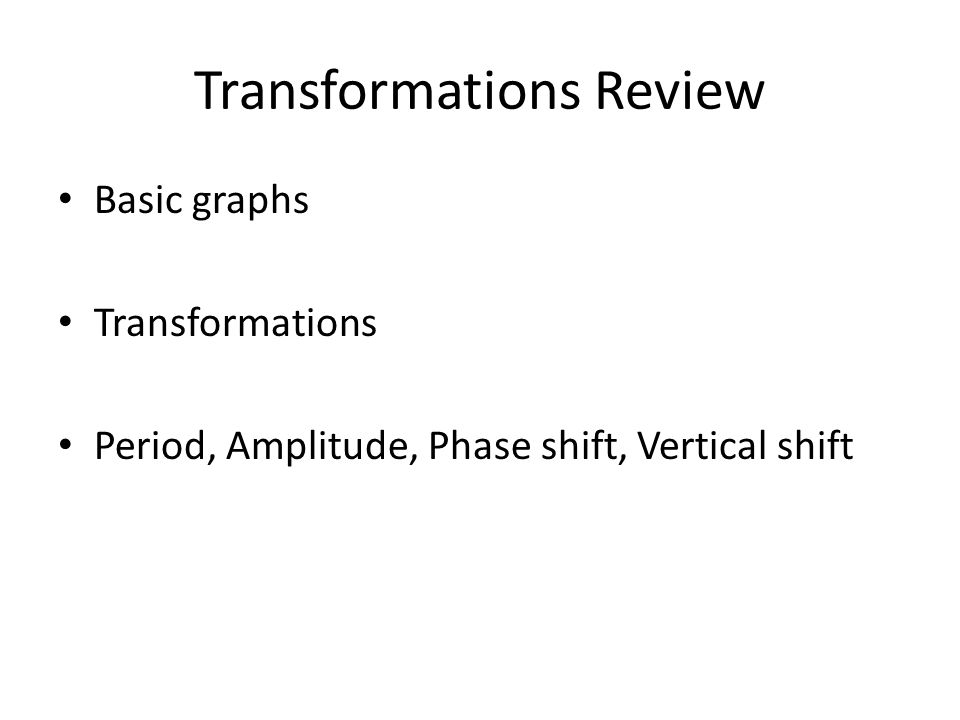 Transformations Review Basic graphs Transformations Period, Amplitude, Phase shift, Vertical shift