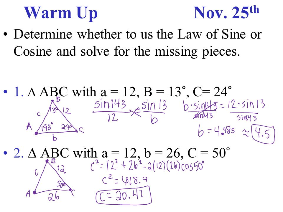 Warm UpNov. 25 th Determine whether to us the Law of Sine or Cosine and solve for the missing pieces. 1. Δ ABC with a = 12, B = 13 ˚, C= 24 ˚ 2. Δ ABC