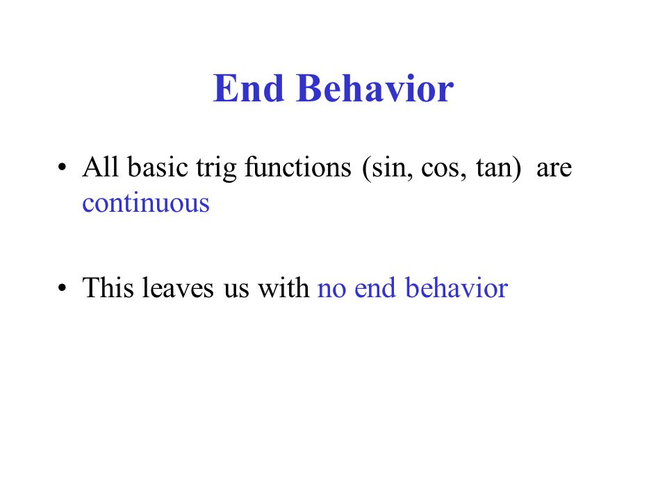 End Behavior All basic trig functions (sin, cos, tan) are continuous This leaves us with no end behavior